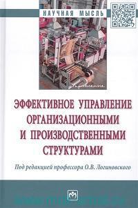 Эффективное управление организационными и производственными структурами : монография