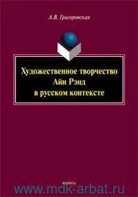 Художественное творчество Айн Рэнд в русском контексте : монография
