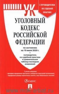 Уголовный кодекс Российской Федерации по состоянию на 10.07.20 + путеводитель по судебной пратике и сравнительная таблица последних изменений
