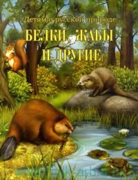Белки, жабы и другие : книга для чтения в семье и школе : по произведениям Д. Н. Кайгородова