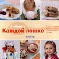 Любовь в каждой ложке : быстрые и простые рецепты полезных блюд для вашего малыша