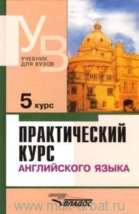 Практический курс английского языка. 5 курс : учебник для студентов высших учебных заведений