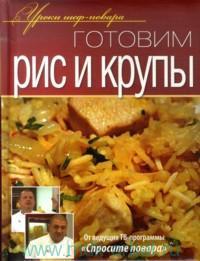 Готовим рис и крупы : Оригинальные рецепты от профессионалов
