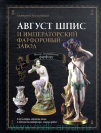 Август Шпис и императорский фарфоровый завод : Жизнь, посвященная фарфору