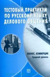 Тестовый практикум по русскому языку делового общения. Бизнес. Коммерция : средний уровень