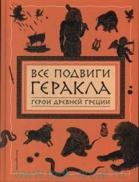 Все подвиги Геракла :  герои Древней Греции : пересказ Г. Петникова