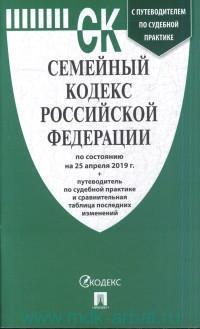 Семейный кодекс Российской Федерации : по состоянию на 25 апреля 2019 г. + путеводитель по судебной практике и сравнительная таблица последних изменений