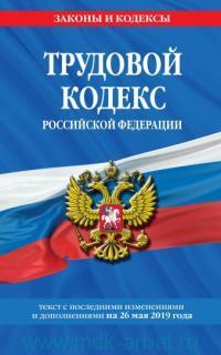 Трудовой кодекс Российской Федерации : текст с последними изменениями и дополнениями на 26 мая 2019 года
