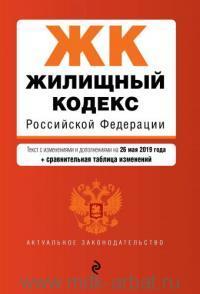 Жилищный кодекс Российской Федерации : текст с изменениями и дополнениями на 26 мая 2019 года + сравнительная таблица изменений