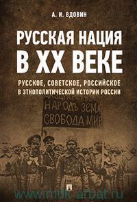 Русская нация в XX веке : (русское, советское, российское в этнополитической истории России)