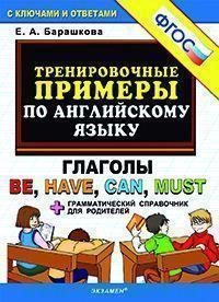 Тренировочные примеры по английскому языку : глаголы Be, Have, Can, Must + грамматический справочник для родителей : с ключами и ответами (ФГОС)