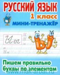 Русский язык : 1-й класс : Пишем правильно буквы по элементам
