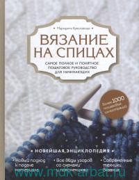 Вязание на спицах : самое полное и пошаговое руководство для начинающих : новейшая энциклопедия