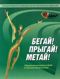 Бегай! Прыгай! Метай! : официальное руководство ИААФ по обучению легкой атлетике
