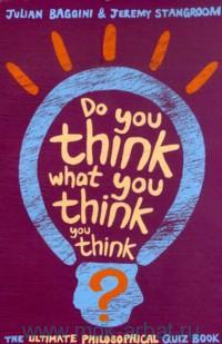 Do You Think what you Think you Think : The Ultimate Philosophical Quiz Book