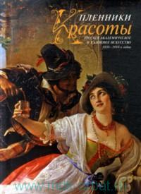 Пленники красоты : Русское академическое и салонное искусство 1830-1910-х годов : альбом