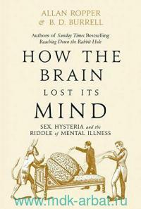 How the Brain Lost Its Mind : Sex, Hysteria and the Riddle of Mental Illness