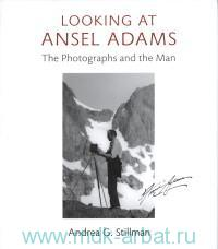 Looking At Ansel Adams : The Photographs and the Man