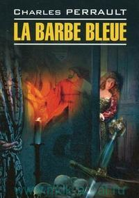 La Barbe Bleue = Синяя борода : книга для чтения на французском языке