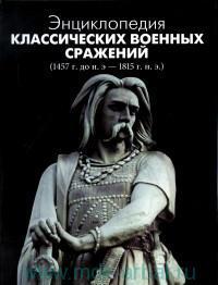Энциклопедия классических военных сражений (1457 г. до н.э. - 1815 г. н. э.)