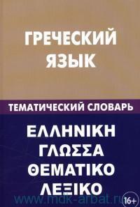 Греческий язык. Тематический словарь : 20000 слов и предложений : с транскрипцией греческих слов, с русским и греческим указателями