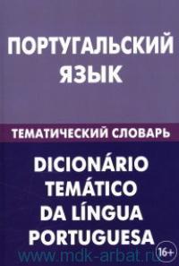 Португальский язык. Тематический словарь : 20000 слов и предложений : с транскрипцией португальских слов, с русским и португальским указателями