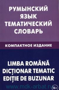 Румынский язык. Тематический словарь : компактное издание : 10000 слов : с транскрипцией румынских слов, с русским и румынским указателями