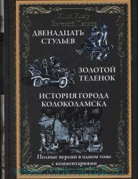 Двенадцать стульев ; Золотой теленок ; Необыкновенные истории из жизни города Колоколамска