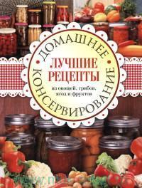 Домашнее консервирование : лучшие рецепты из овощей, грибов, ягод и фруктов