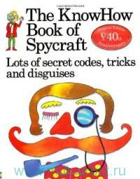 The KnowHow Book of Spycraft : Lost of Secret Codes, Tricks and Disguises