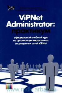 ViPNet Administrator : практикум : официальный учебный курс по органзиации виртуальных защищенных сетей ViPNet