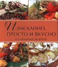 Изысканно, просто и вкусно : кулинарные рецепты