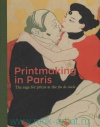 Printmaking in Paris : The Rage for Prints at the Fin de Siecle