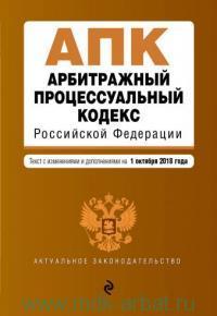 Арбитражный процессуальный кодекс Российской Федерации : текст с изменениями и дополнениями на 01 октября 2018 года