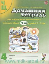Домашняя тетрадь №4 для закрепления произношения шипящих звуков Ч, Щ у детей 5-7 лет : пособие для логопедов, воспитателей и родителей