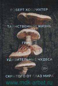 Таинственная жизнь грибов : Удивительные чудеса скрытого от глаз мира