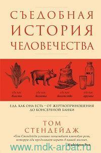 Съедобная история человечества : еда, как она есть - от жертвоприношения до консервной банки