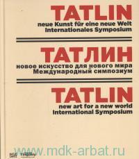 Tatlin : Neue Kunst fur Eine neue Welt Internationales Symposium = Татлин : новое искусство для нового мира Международный симпозиум = Tatlin : New Art for New World International Symposium