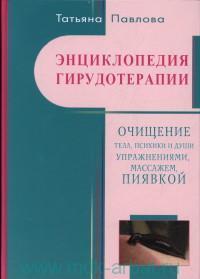 Энциклопедия гирудотерапии : Очищение тела, психики и Души упражнениями, массажем, пиявкой