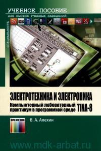 Электротехника и электроника. Компьютерный лабораторный практикум в программной среде TINA-8 : учебное пособие для вузов