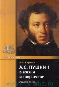 А. С. Пушкин в жизни и творчестве : учебное пособие для школ, гимназий, лицеев и колледжей