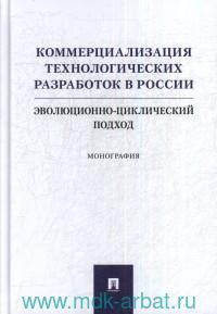 Коммерциализация технологических разработок в России : эволюционно-циклический подход : монография