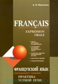Французский язык : Повседневное общение. Практика устной речи = Francais communication quotidienne : Expression orale