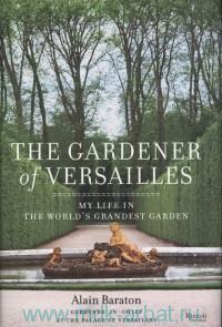 The Gardener of Versailles : My Life in the World's Grandest Garden