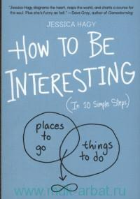 How to Be Interesting : in 10 Simple Steps