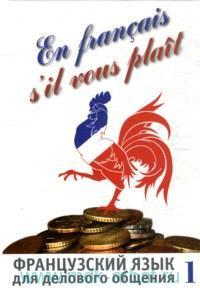 Французский язык для делового общения = En Francais s'il vous plait : в 2 ч.