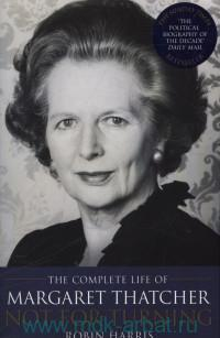 The Complete Life of Margaret Thatcher : Not for Turning