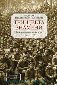 Три цвета знамени : генералы и комиссары. 1914-1921