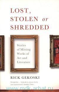Lost, Stolen or Shredded : Stories of Missing Works of Art and Literature