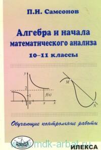 Алгебра и начало математического анализа : 10-11-й классы : обучающие контрольные работы